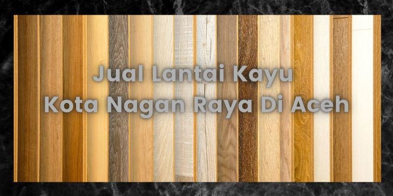 Jual Lantai Kayu Kota Nagan Raya Di Aceh